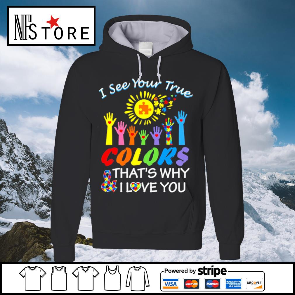 Autism hand I see your true colors that_s why and I love you s hoodie