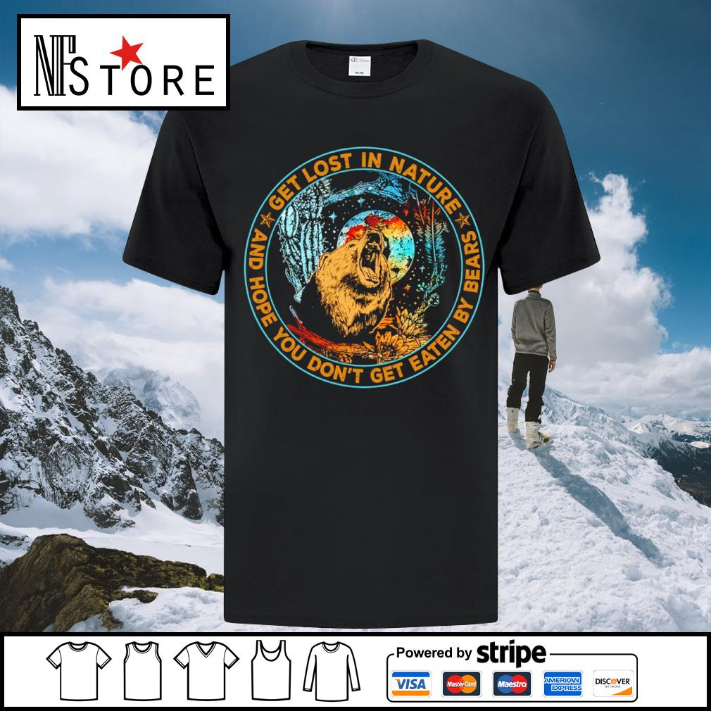 Bear get lost in nature and hope you don't get eaten by bears shirt