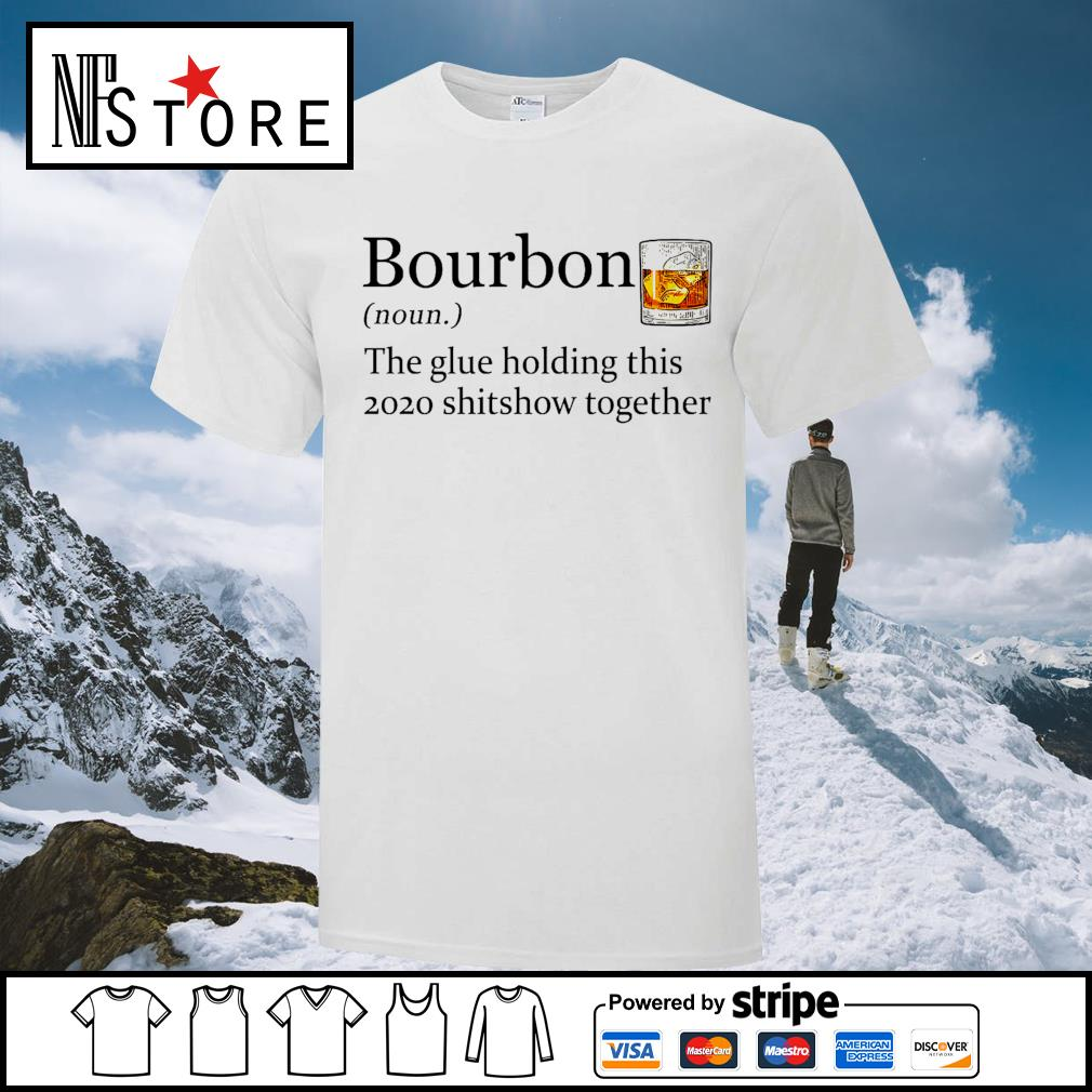 Bourbon the glue holding this 2020 shitshiw together shirt