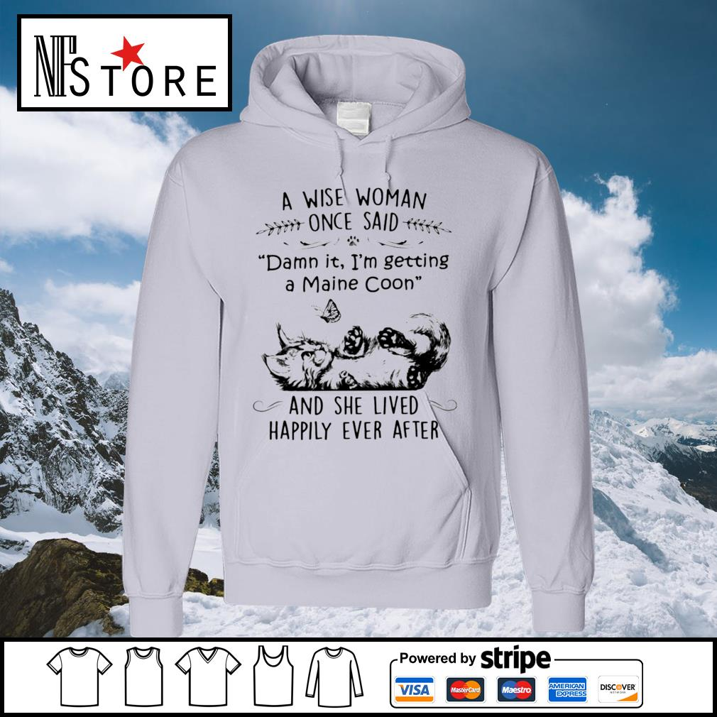 Cat a wise woman once said damn it I'm getting a maine coon and she lived happily ever after s hoodie