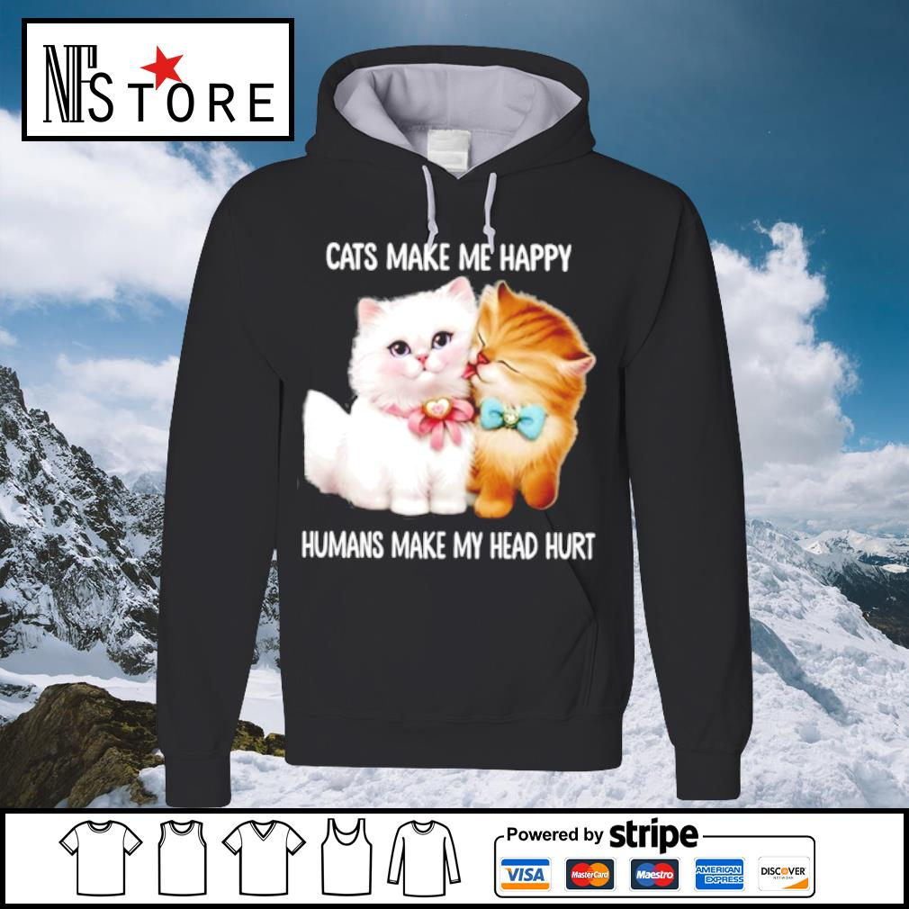 Cats make me happy humans make my head hurt s hoodie