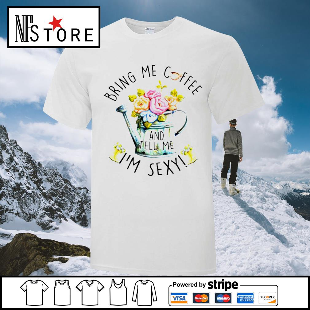 Floral bring me coffee and tell me I'm sexy shirt