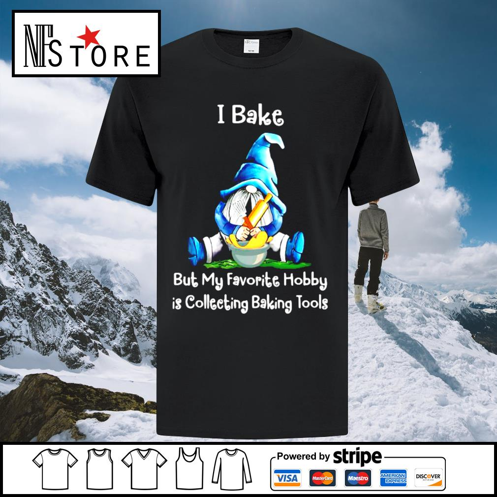 Gnome I bake but my favorite hobby is collecting baking tools shirt