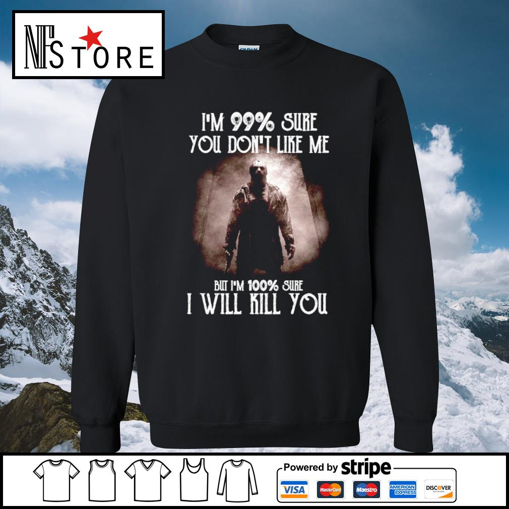 Halloween Jason Voorhees I'm 99 percent sure you don_t like me but I'm 100 percent sure I will kill you s sweater