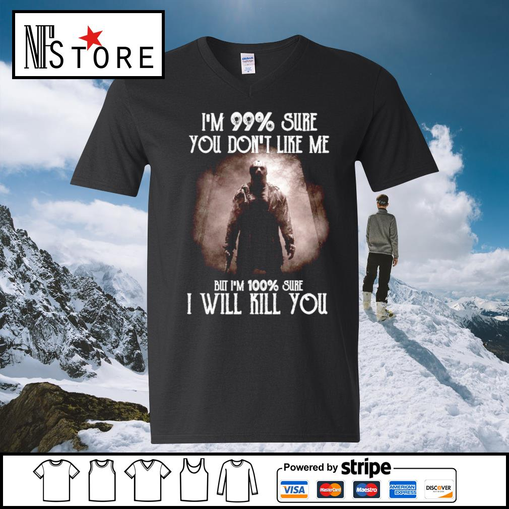 Halloween Jason Voorhees I'm 99 percent sure you don_t like me but I'm 100 percent sure I will kill you s v-neck-t-shirt