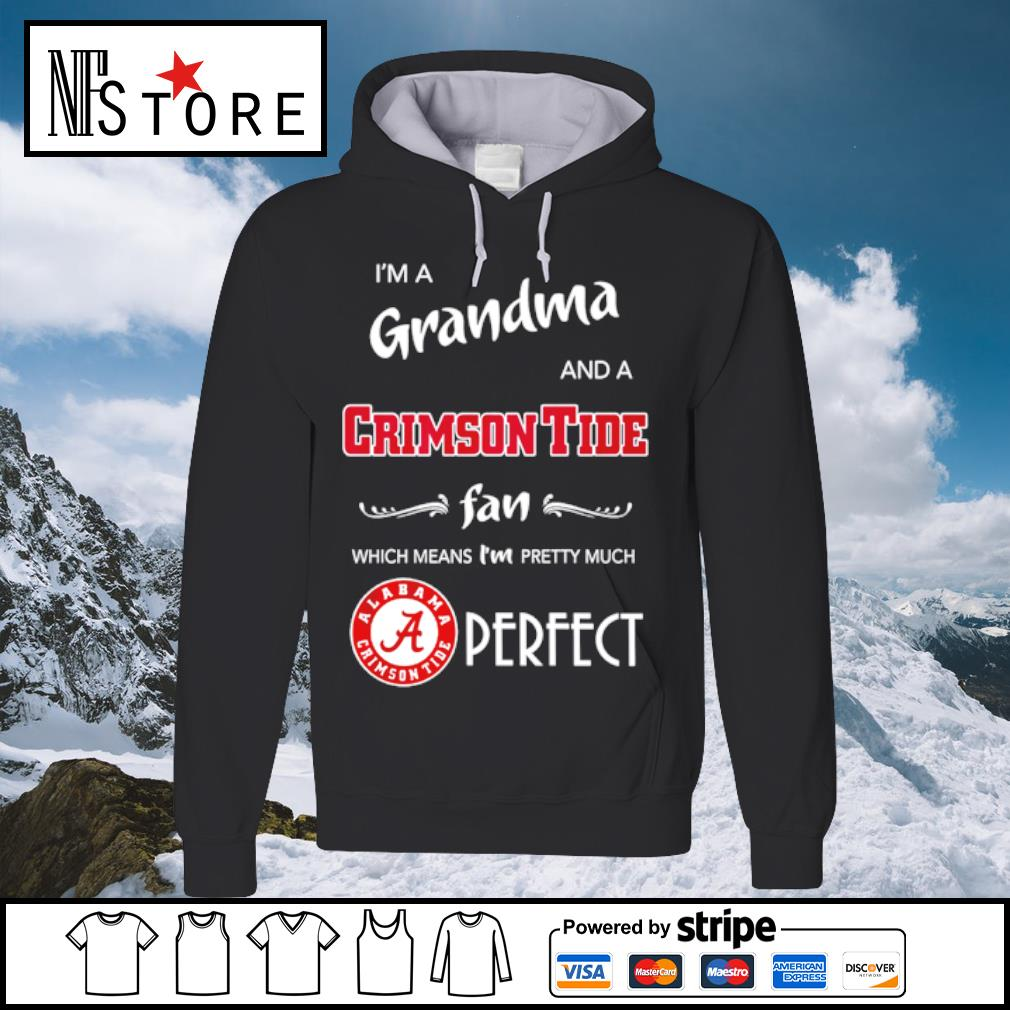 I'm a grandma and a Crimson Tide fan which means I'm pretty much perfect s hoodie