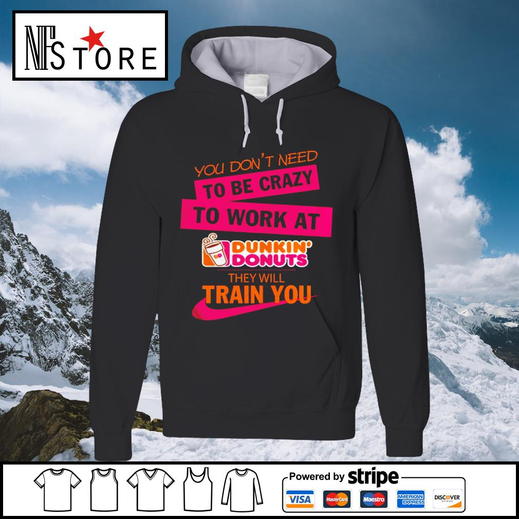You don_t need to be crazy to work at Dunkin_ Donuts they will train you s hoodie