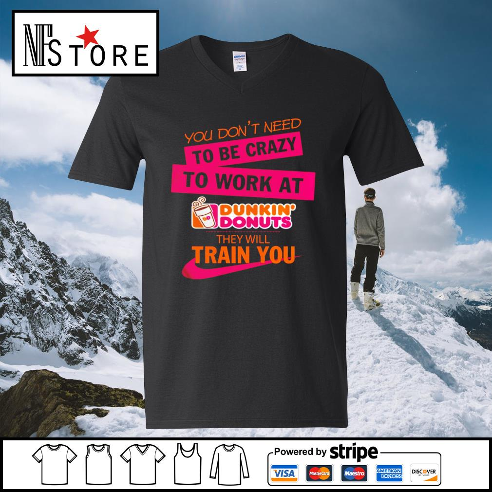 You don_t need to be crazy to work at Dunkin_ Donuts they will train you s v-neck-t-shirt